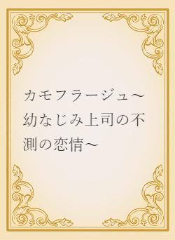 カモフラージュ~幼なじみ上司の不測の恋情~