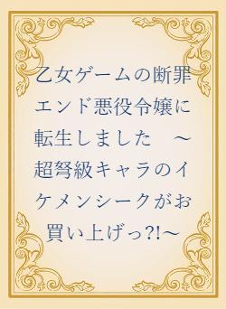 乙女ゲームの断罪エンド悪役令嬢に転生しました ~超弩級キャラのイケメンシークがお買い上げっ?!~