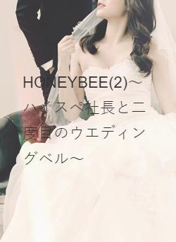 HONEYBEE(2)~ハイスぺ社長と二度目のウエディングベル~