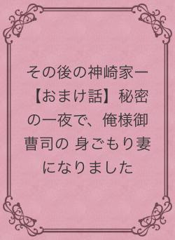 その後の神崎家ー【おまけ話】秘密の一夜で、俺様御曹司の 身ごもり妻になりました