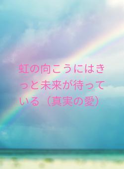 虹の向こうにはきっと未来が待っている(真実の愛)