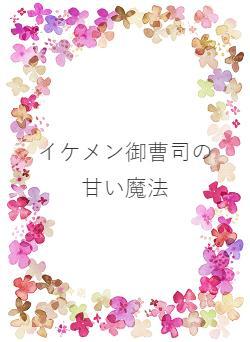 イケメン御曹司の甘い魔法