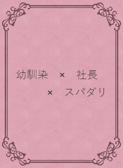 幼馴染 × 社長 × スパダリ