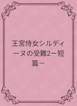 王宮侍女シルディーヌの受難2ー短篇-