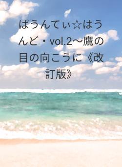 ばうんてぃ☆はうんど・vol.2~鷹の目の向こうに《改訂版》