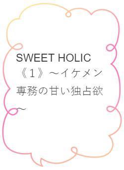 SWEET HOLIC~イケメン専務の甘い独占欲~