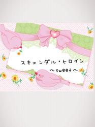 【完】スキャンダル・ヒロイン〜sweet〜