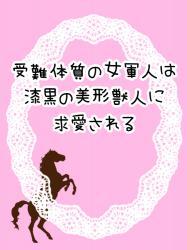 【4/4 後日談追加】受難体質の女軍人は漆黒の美形獣人に求愛される