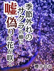 季節外れのサクラの樹に、嘘偽りの花が咲く