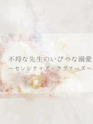 不埒な先生のいびつな溺愛 〜センシティブ・ラヴァーズ〜