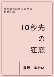 10秒先の狂恋 ~堅物脳外科医と偽りの新婚生活~